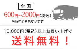 全国600円~2000円(税 込)(商品により異なります。)10,000円(税込)以上お買い上げで送料無料!